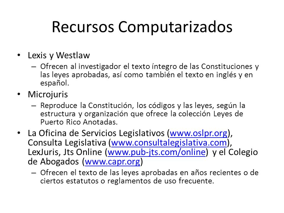 Recursos Computarizados Lexis y Westlaw – Ofrecen al investigador el texto íntegro de las Constituciones y las leyes aprobadas, así como también el te
