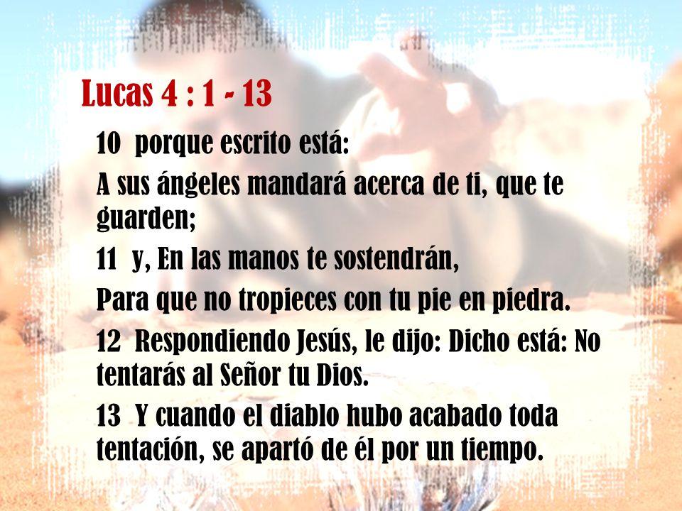 Lucas 4 : 1 - 13 7 Si tú postrado me adorares, todos serán tuyos. 8 Respondiendo Jesús, le dijo: Vete de mí, Satanás, porque escrito está: Al Señor tu