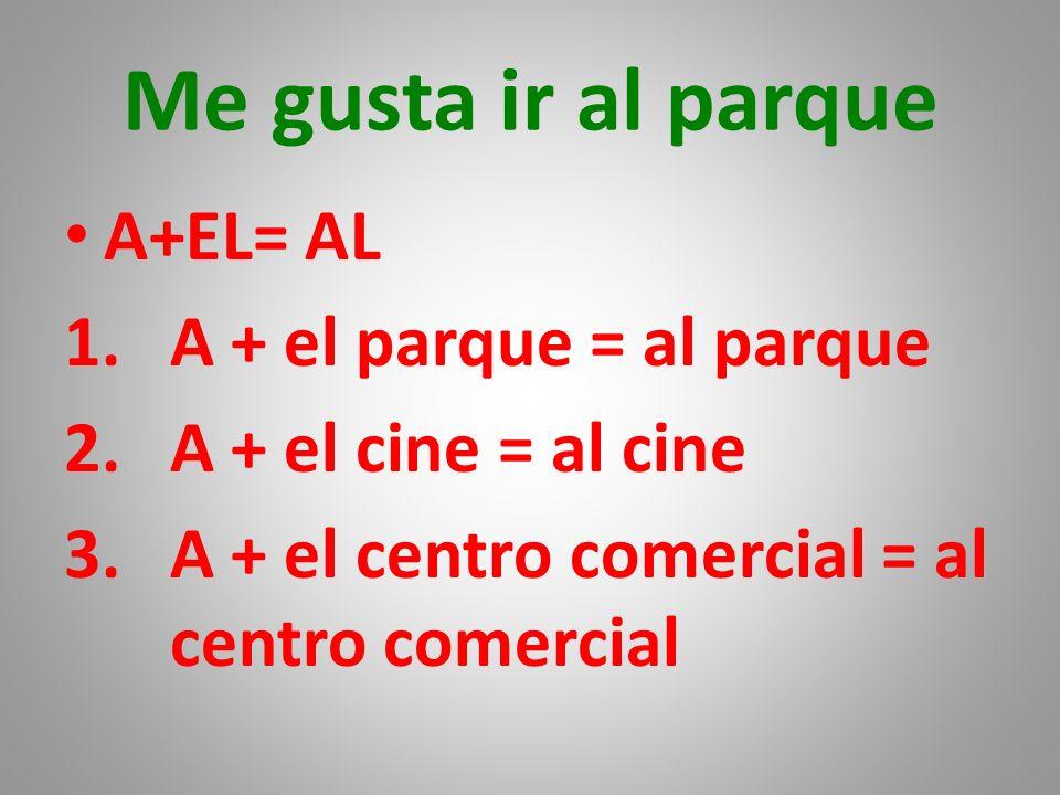 Me gusta ir al parque A+EL= AL 1.A + el parque = al parque 2.A + el cine = al cine 3.A + el centro comercial = al centro comercial
