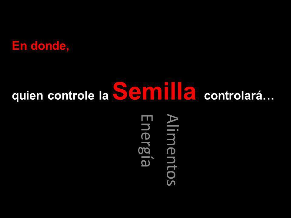 quien controle la Semilla controlará… Alimentos Energía En donde,