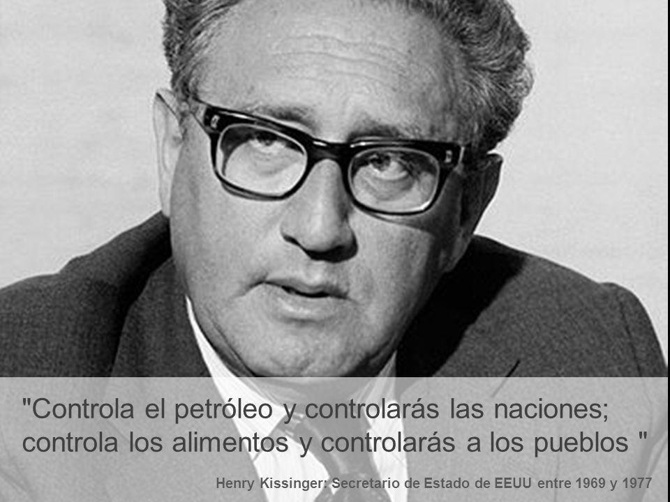Controla el petróleo y controlarás las naciones; controla los alimentos y controlarás a los pueblos Henry Kissinger: Secretario de Estado de EEUU entre 1969 y 1977