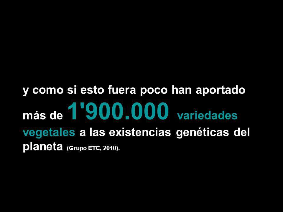 y como si esto fuera poco han aportado más de 1'900.000 variedades vegetales a las existencias genéticas del planeta (Grupo ETC, 2010).