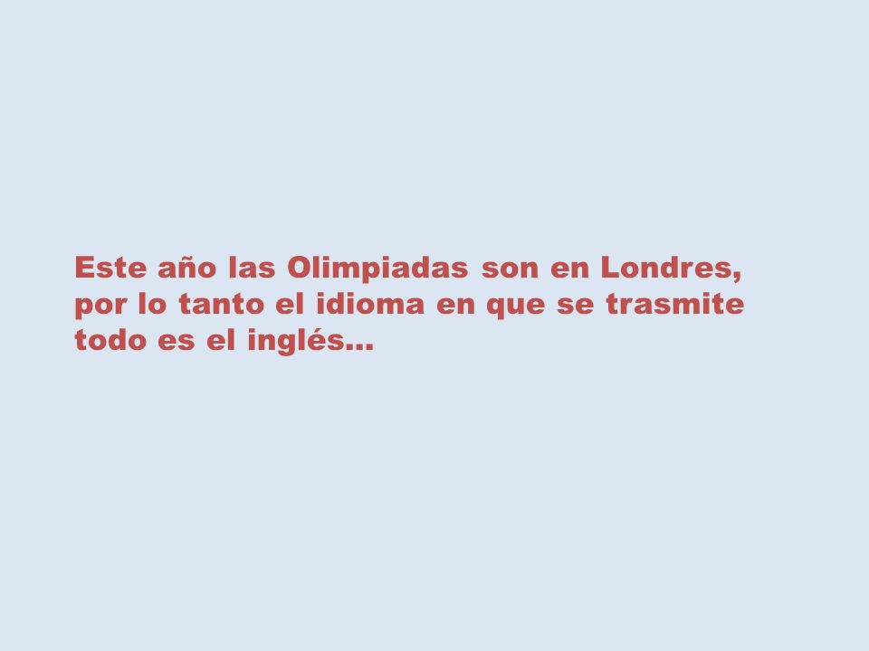 Este año las Olimpiadas son en Londres, por lo tanto el idioma en que se trasmite todo es el inglés…