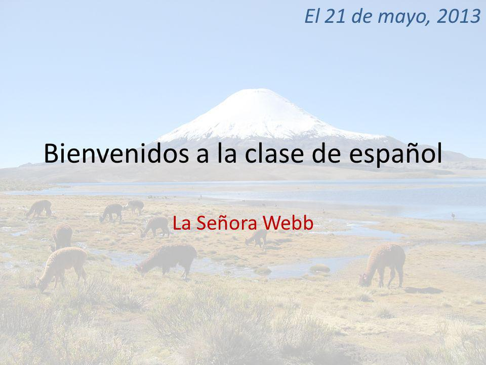 Bienvenidos a la clase de español La Señora Webb El 21 de mayo, 2013