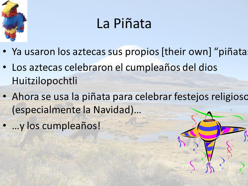 La Piñata Ya usaron los aztecas sus propios [their own] piñatas Los aztecas celebraron el cumpleaños del dios Huitzilopochtli Ahora se usa la piñata para celebrar festejos religiosos (especialmente la Navidad)… …y los cumpleaños!