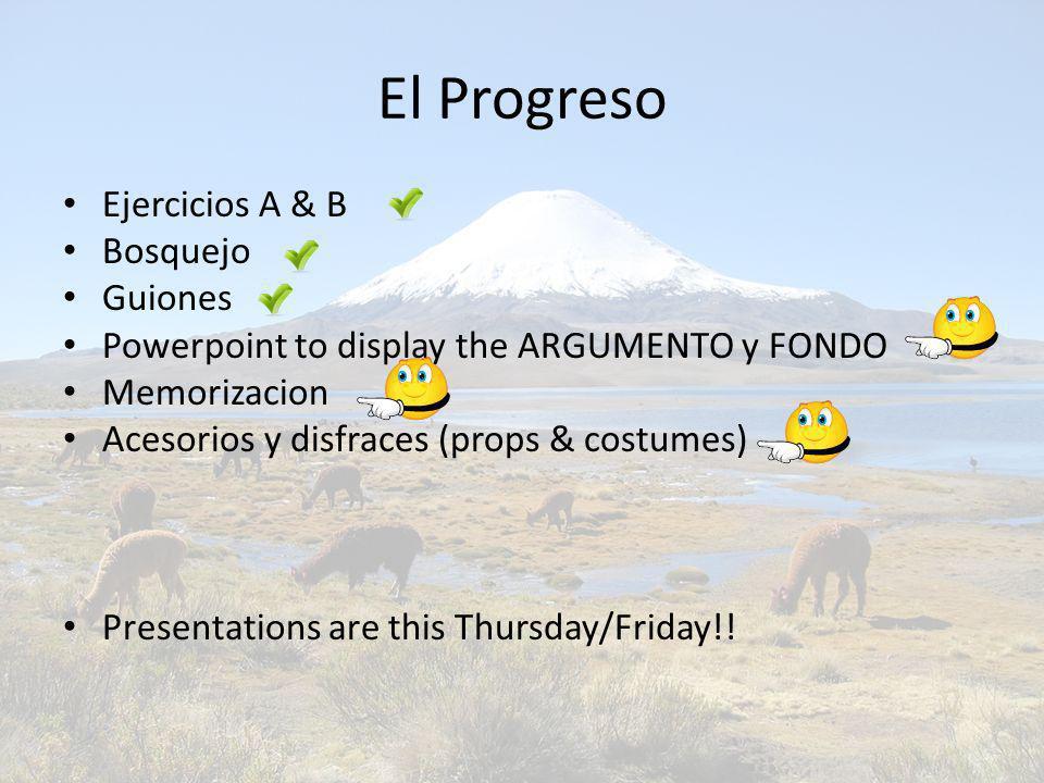 El Progreso Ejercicios A & B Bosquejo Guiones Powerpoint to display the ARGUMENTO y FONDO Memorizacion Acesorios y disfraces (props & costumes) Presentations are this Thursday/Friday!!