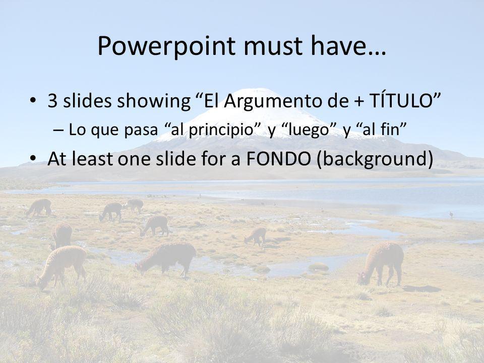 Powerpoint must have… 3 slides showing El Argumento de + TÍTULO – Lo que pasa al principio y luego y al fin At least one slide for a FONDO (background