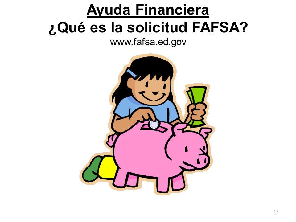 Ayuda Financiera ¿Qué es la solicitud FAFSA? www.fafsa.ed.gov 12