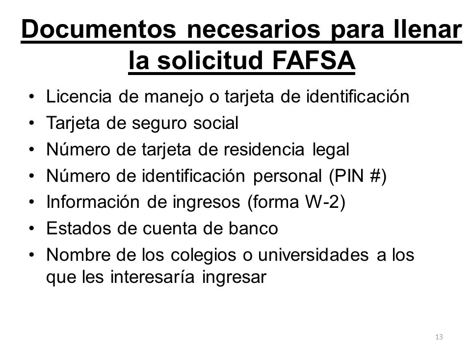Documentos necesarios para llenar la solicitud FAFSA Licencia de manejo o tarjeta de identificación Tarjeta de seguro social Número de tarjeta de resi