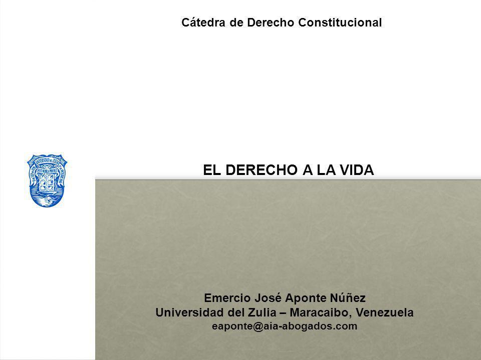 EL DERECHO A LA VIDA Emercio José Aponte Núñez Universidad del Zulia – Maracaibo, Venezuela eaponte@aia-abogados.com l Cátedra de Derecho Constitucion