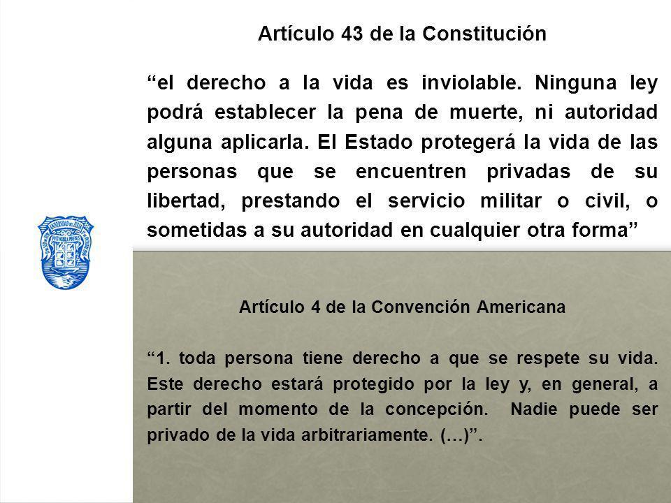 Artículo 43 de la Constitución el derecho a la vida es inviolable. Ninguna ley podrá establecer la pena de muerte, ni autoridad alguna aplicarla. El E