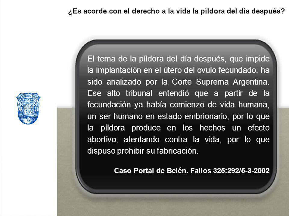 El tema de la píldora del día después, que impide la implantación en el útero del ovulo fecundado, ha sido analizado por la Corte Suprema Argentina. E
