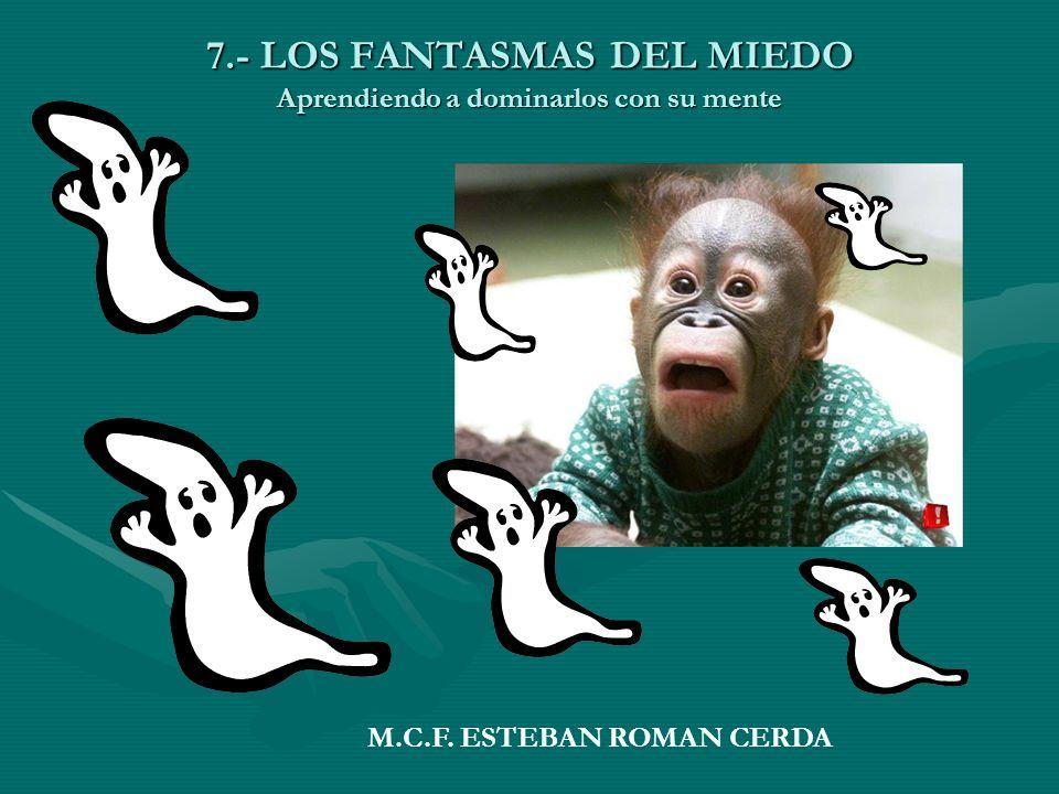 7.- LOS FANTASMAS DEL MIEDO Aprendiendo a dominarlos con su mente M.C.F. ESTEBAN ROMAN CERDA