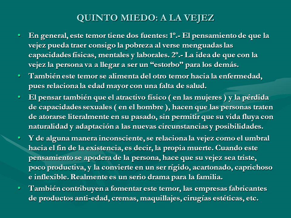 QUINTO MIEDO: A LA VEJEZ En general, este temor tiene dos fuentes: 1º.- El pensamiento de que la vejez pueda traer consigo la pobreza al verse menguadas las capacidades físicas, mentales y laborales.