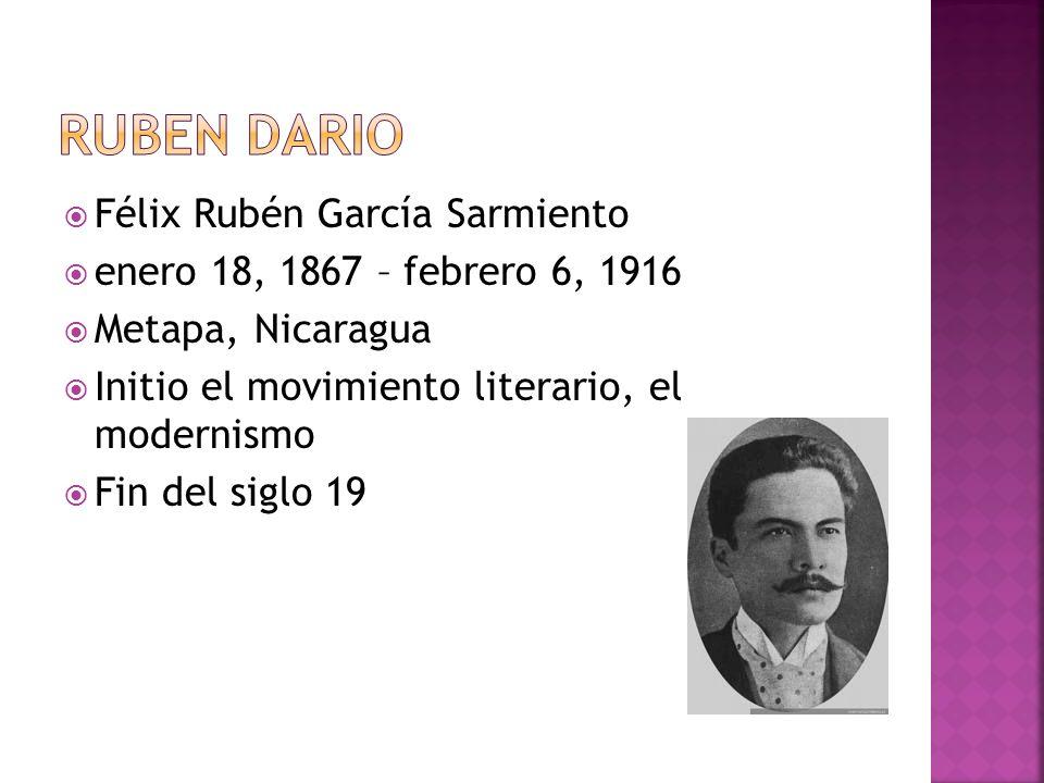 Félix Rubén García Sarmiento enero 18, 1867 – febrero 6, 1916 Metapa, Nicaragua Initio el movimiento literario, el modernismo Fin del siglo 19