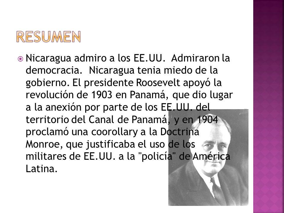 Nicaragua admiro a los EE.UU. Admiraron la democracia. Nicaragua tenia miedo de la gobierno. El presidente Roosevelt apoyó la revolución de 1903 en Pa