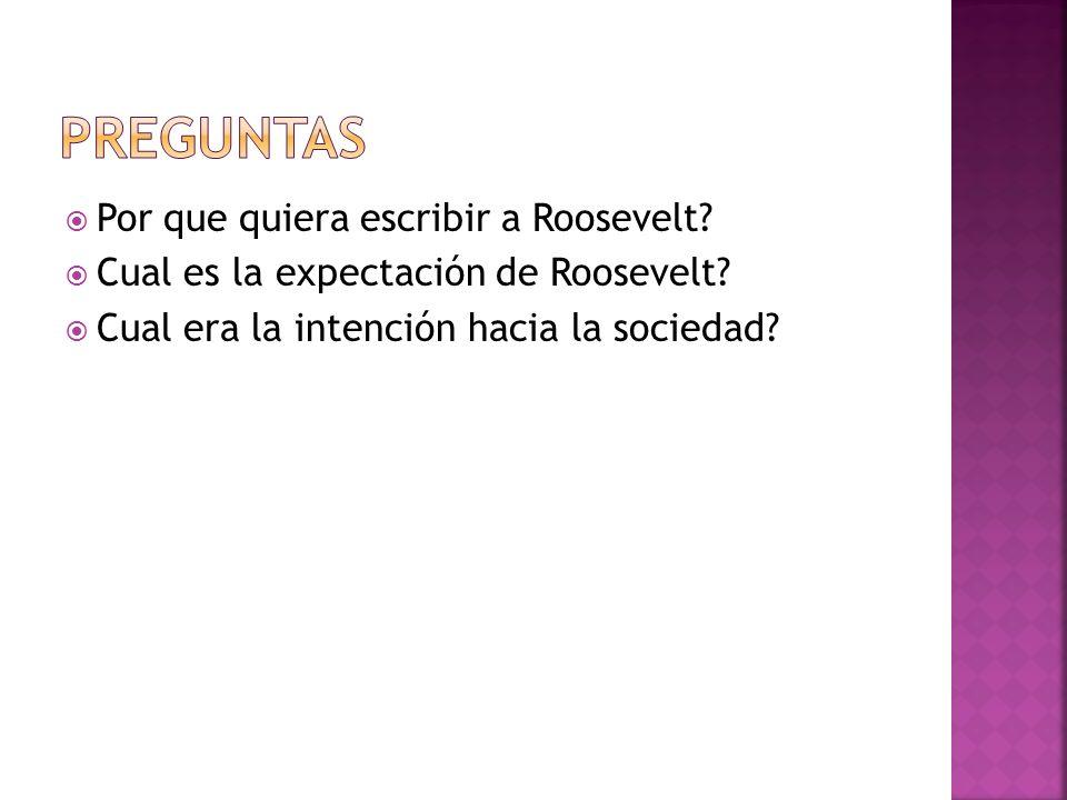 Por que quiera escribir a Roosevelt? Cual es la expectación de Roosevelt? Cual era la intención hacia la sociedad?