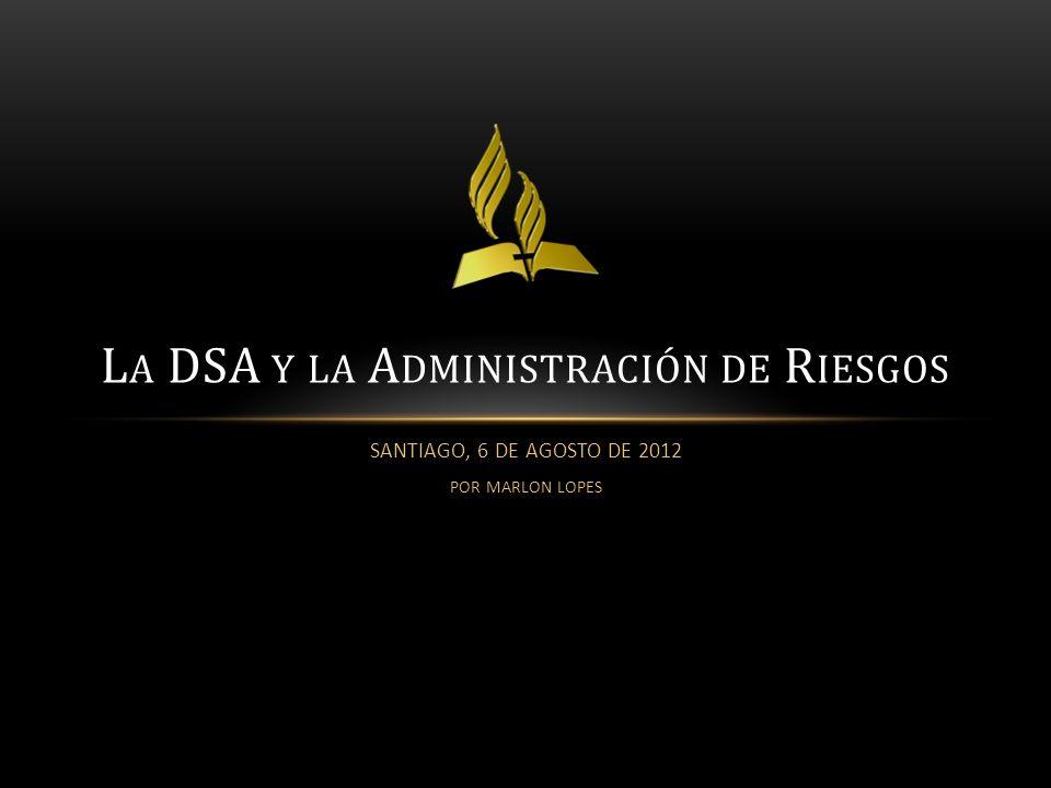 SANTIAGO, 6 DE AGOSTO DE 2012 POR MARLON LOPES L A DSA Y LA A DMINISTRACIÓN DE R IESGOS