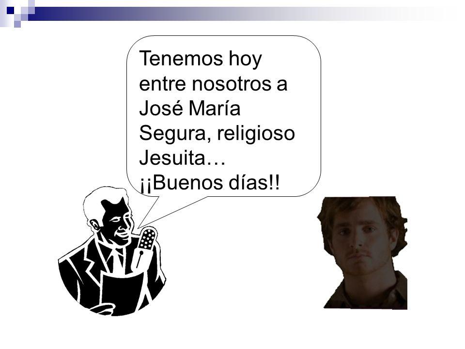 Tenemos hoy entre nosotros a José María Segura, religioso Jesuita… ¡¡Buenos días!!