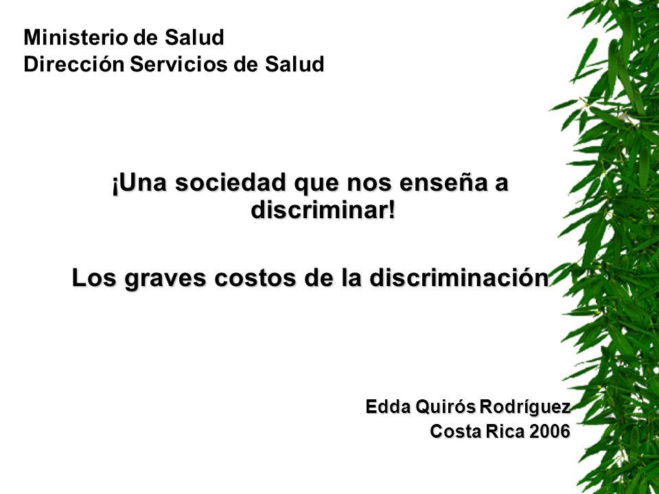 ¡Una sociedad que nos enseña a discriminar! Los graves costos de la discriminación Edda Quirós Rodríguez Costa Rica 2006 Ministerio de Salud Dirección