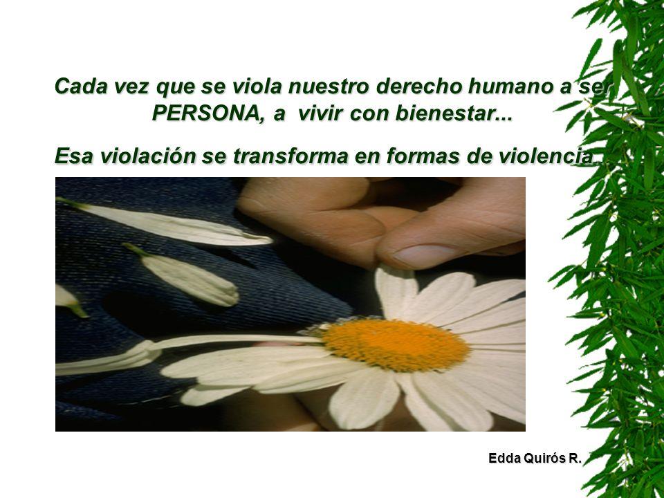Cada vez que se viola nuestro derecho humano a ser PERSONA, a vivir con bienestar... Esa violación se transforma en formas de violencia... Edda Quirós