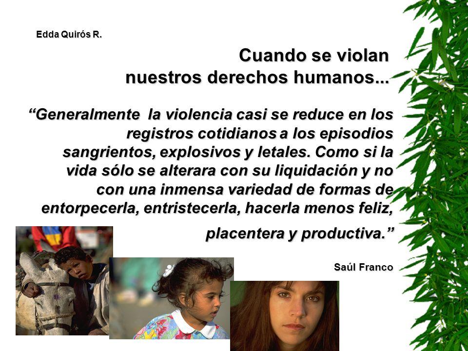Cuando se violan nuestros derechos humanos... Generalmente la violencia casi se reduce en los registros cotidianos a los episodios sangrientos, explos