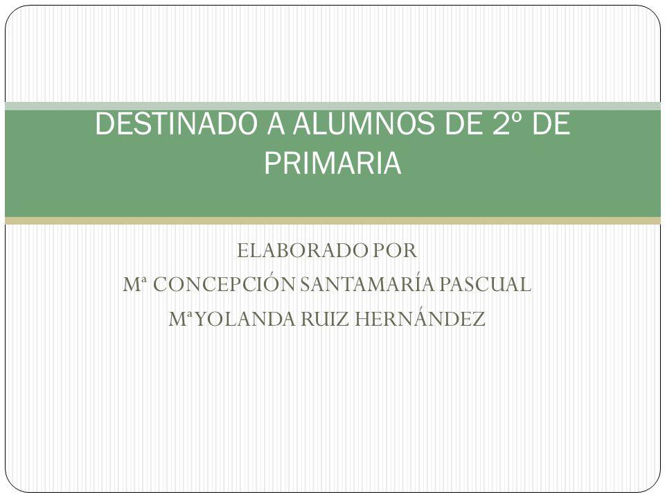 ELABORADO POR Mª CONCEPCIÓN SANTAMARÍA PASCUAL Mª YOLANDA RUIZ HERNÁNDEZ DESTINADO A ALUMNOS DE 2º DE PRIMARIA