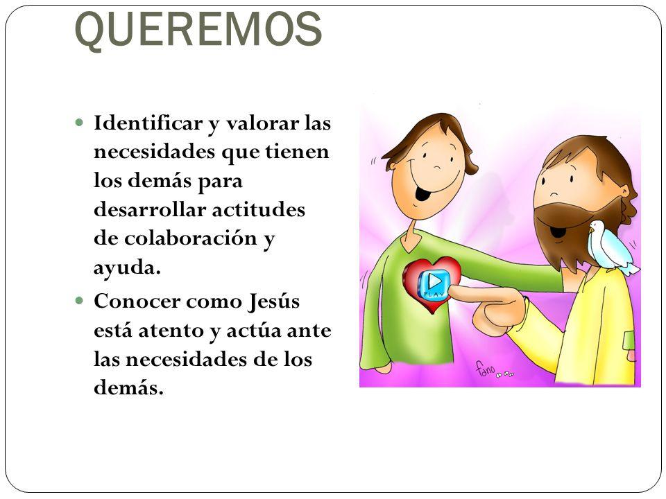 QUEREMOS Identificar y valorar las necesidades que tienen los demás para desarrollar actitudes de colaboración y ayuda. Conocer como Jesús está atento