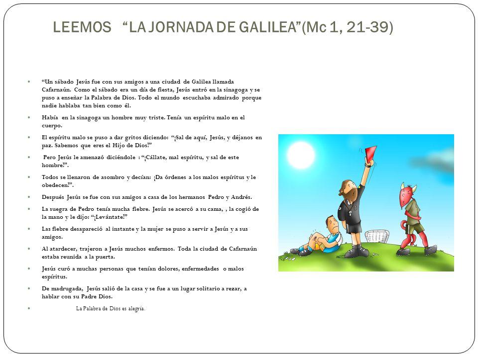 LEEMOS LA JORNADA DE GALILEA(Mc 1, 21-39) Un sábado Jesús fue con sus amigos a una ciudad de Galilea llamada Cafarnaún. Como el sábado era un día de f