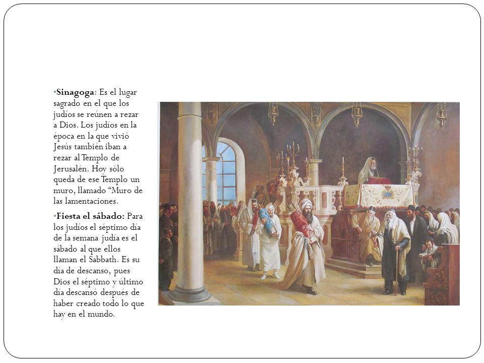 Sinagoga: Es el lugar sagrado en el que los judíos se reúnen a rezar a Dios. Los judíos en la época en la que vivió Jesús también iban a rezar al Temp