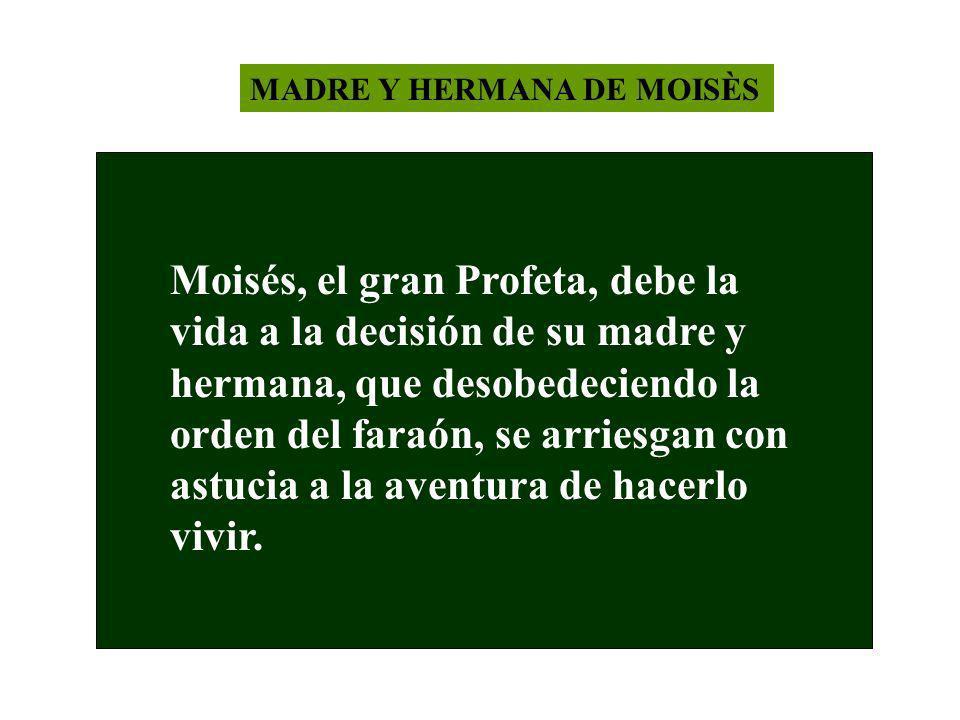 MADRE Y HERMANA DE MOISÈS Moisés, el gran Profeta, debe la vida a la decisión de su madre y hermana, que desobedeciendo la orden del faraón, se arries