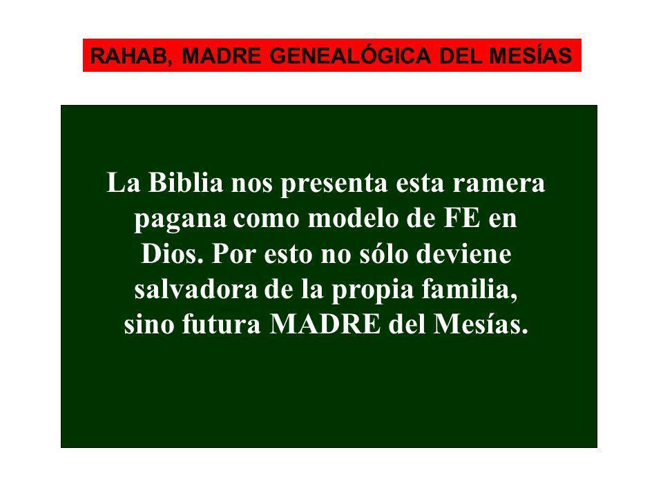 RAHAB, MADRE GENEALÓGICA DEL MESÍAS La Biblia nos presenta esta ramera pagana como modelo de FE en Dios. Por esto no sólo deviene salvadora de la prop