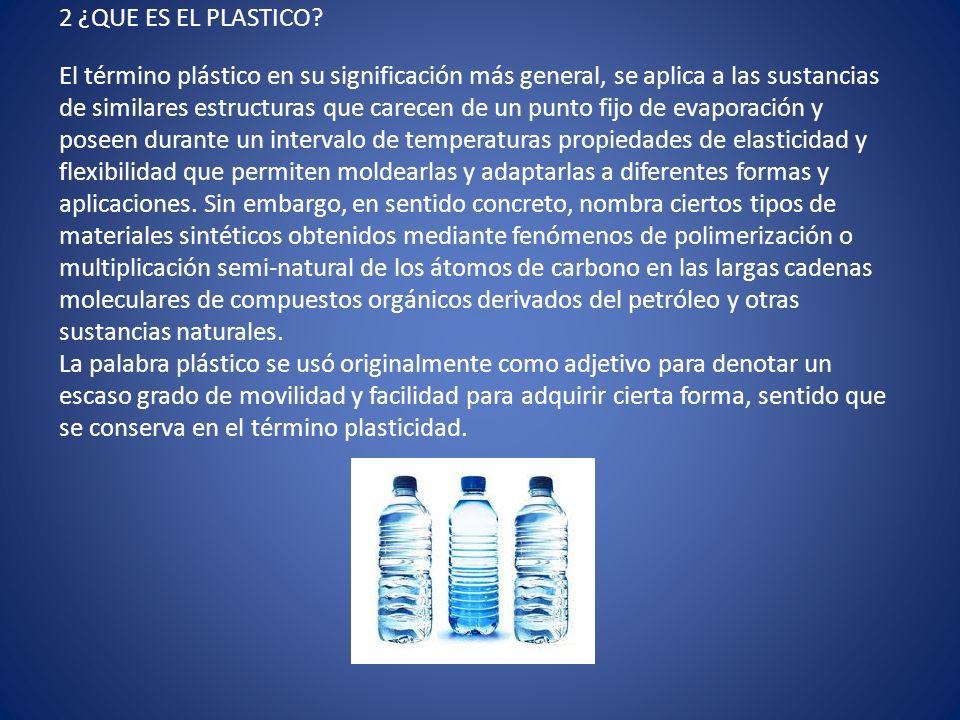 2 ¿QUE ES EL PLASTICO? El término plástico en su significación más general, se aplica a las sustancias de similares estructuras que carecen de un punt