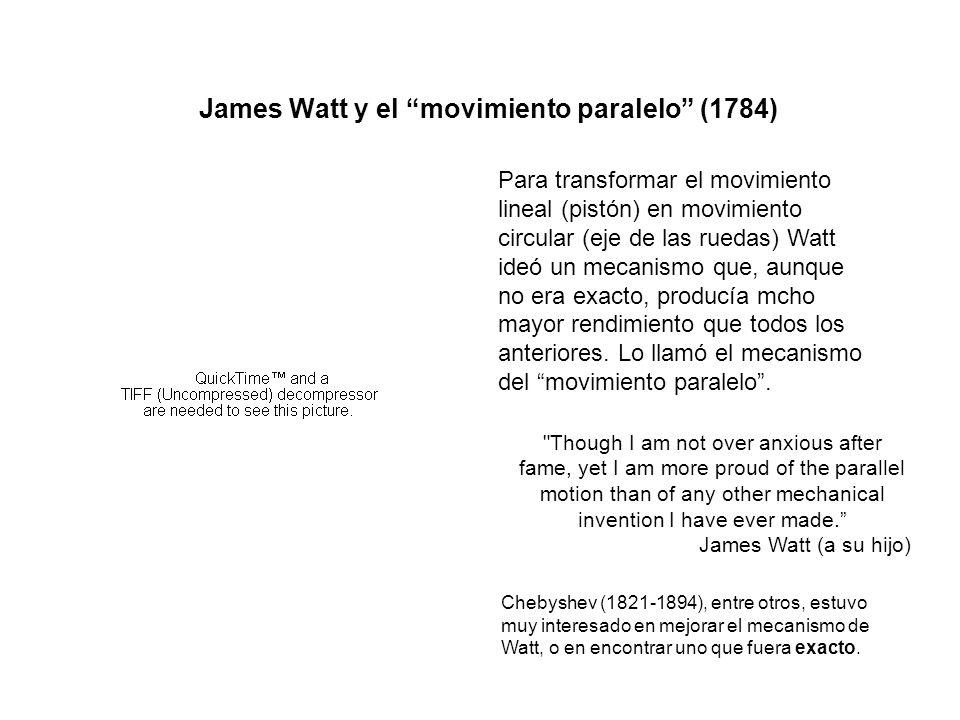 James Watt y el movimiento paralelo (1784) Para transformar el movimiento lineal (pistón) en movimiento circular (eje de las ruedas) Watt ideó un mecanismo que, aunque no era exacto, producía mcho mayor rendimiento que todos los anteriores.
