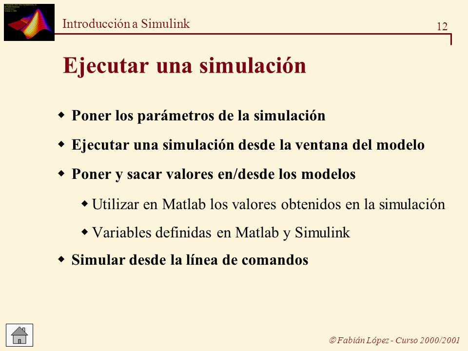 12 Introducción a Simulink Fabián López - Curso 2000/2001 Ejecutar una simulación Poner los parámetros de la simulación Ejecutar una simulación desde