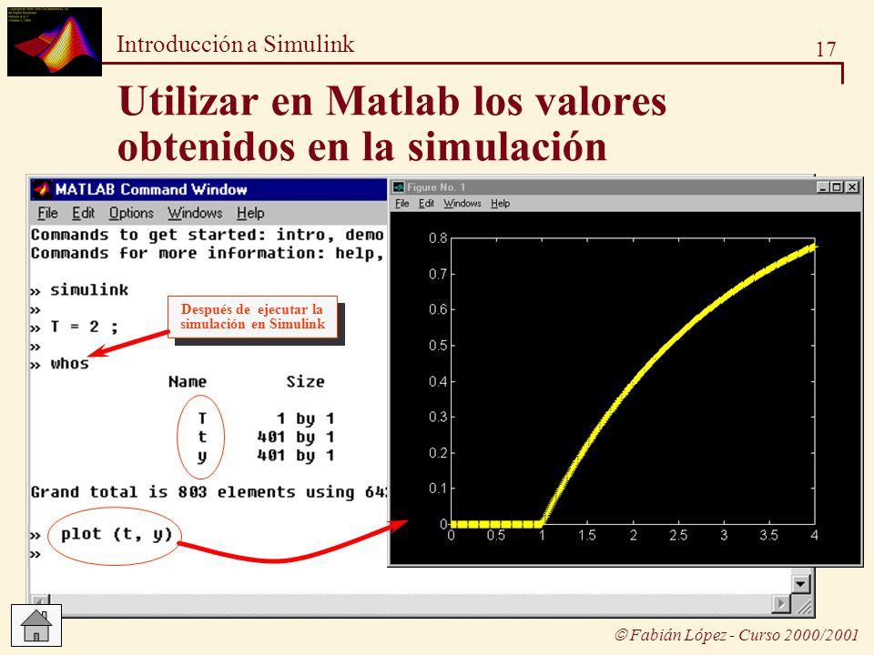 17 Introducción a Simulink Fabián López - Curso 2000/2001 Utilizar en Matlab los valores obtenidos en la simulación Después de ejecutar la simulación