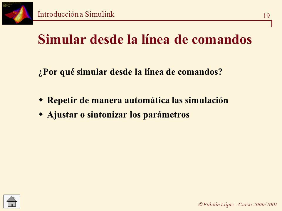 19 Introducción a Simulink Fabián López - Curso 2000/2001 Simular desde la línea de comandos ¿Por qué simular desde la línea de comandos? Repetir de m