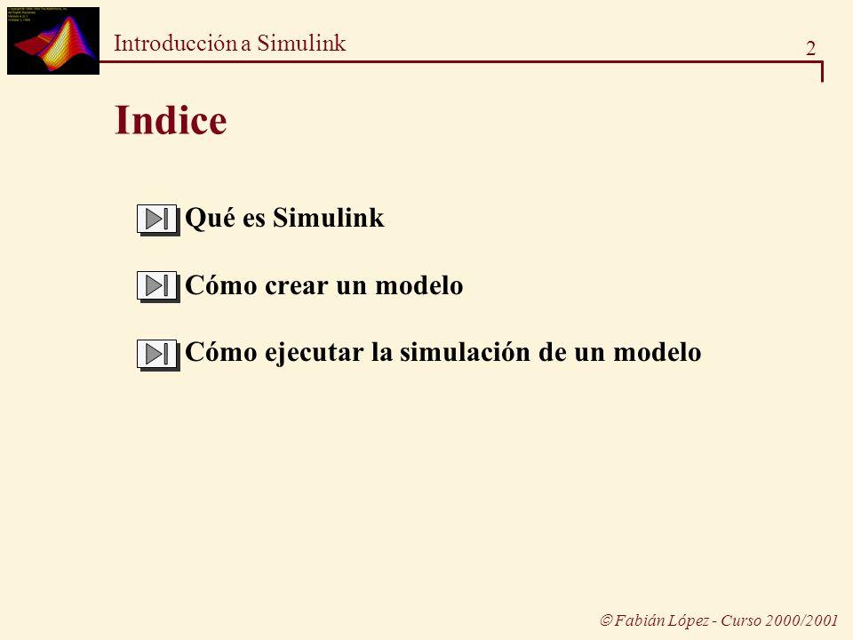 2 Introducción a Simulink Fabián López - Curso 2000/2001 Indice Qué es Simulink Cómo crear un modelo Cómo ejecutar la simulación de un modelo