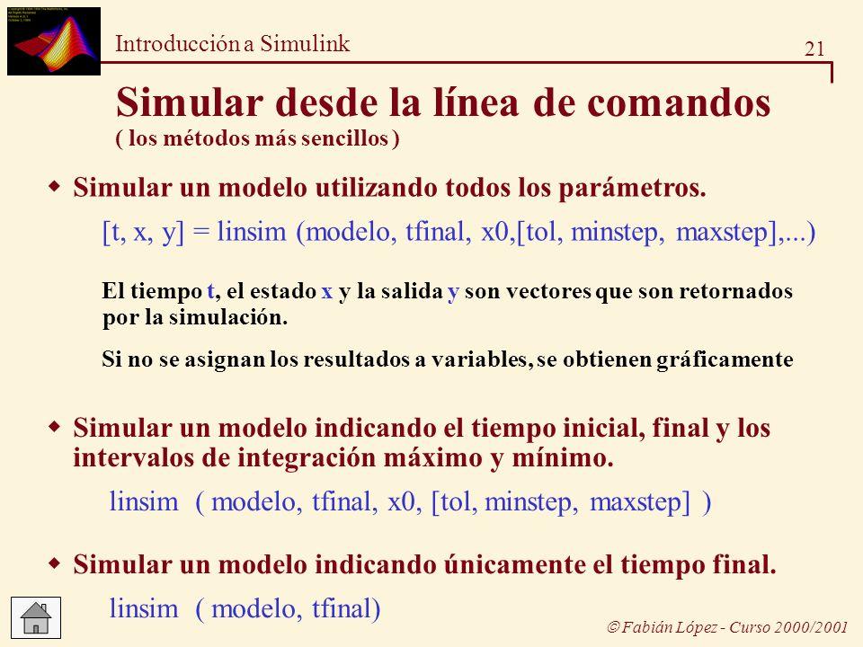 21 Introducción a Simulink Fabián López - Curso 2000/2001 Simular desde la línea de comandos ( los métodos más sencillos ) Simular un modelo indicando