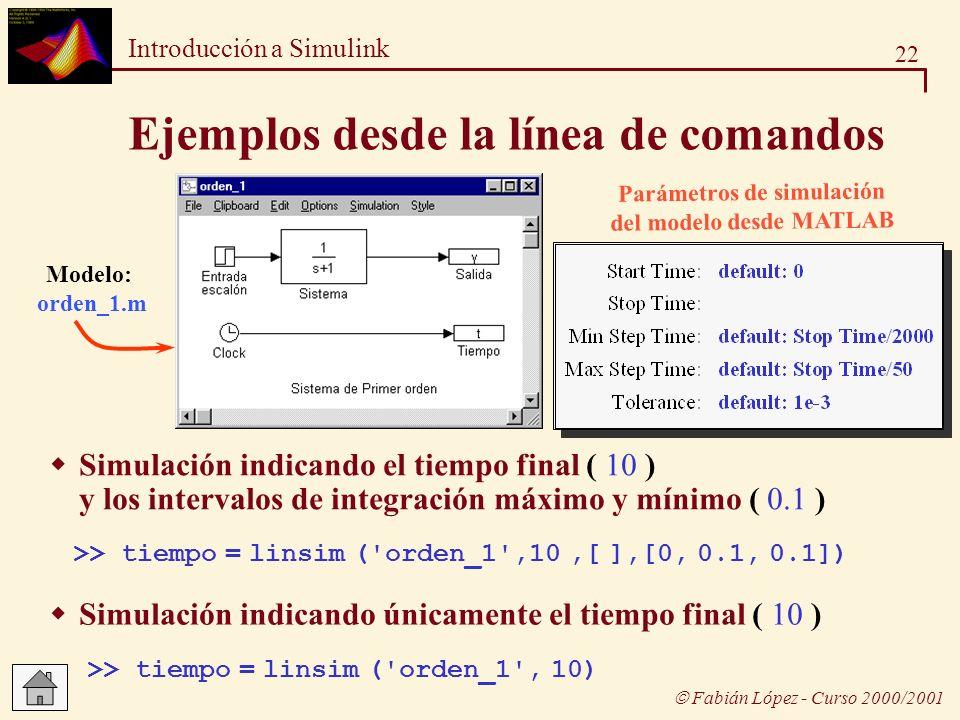 22 Introducción a Simulink Fabián López - Curso 2000/2001 Ejemplos desde la línea de comandos Modelo: orden_1.m Simulación indicando el tiempo final (