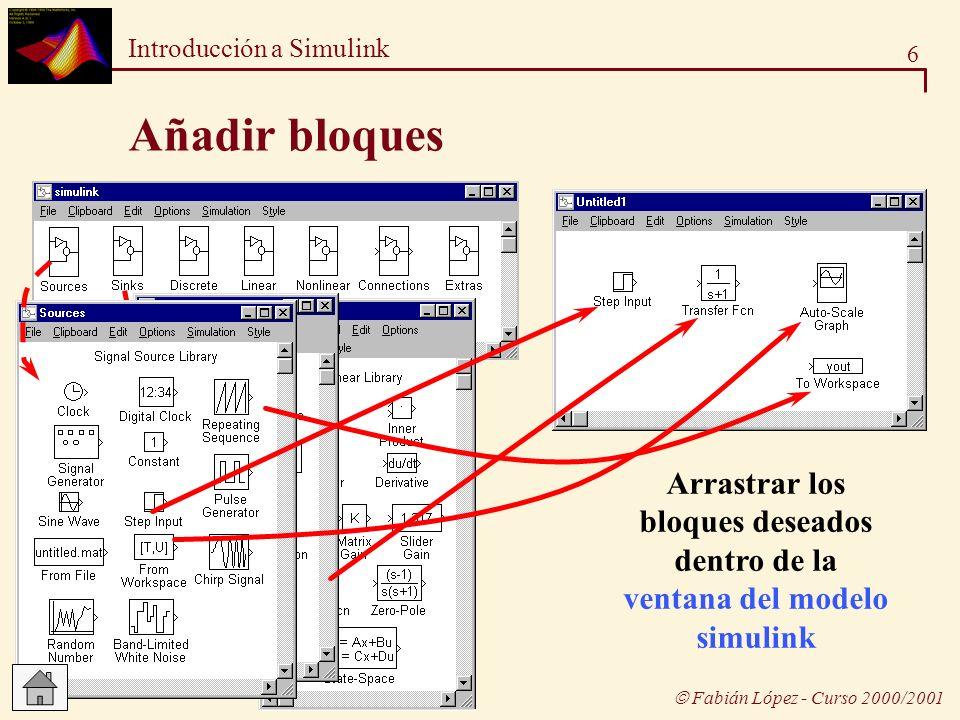 7 Introducción a Simulink Fabián López - Curso 2000/2001 Conectar los bloques Para añadir una línea: Arrastrar, pulsando el botón derecho del ratón, desde una salida, o desde una entrada, de alguno de los bloques