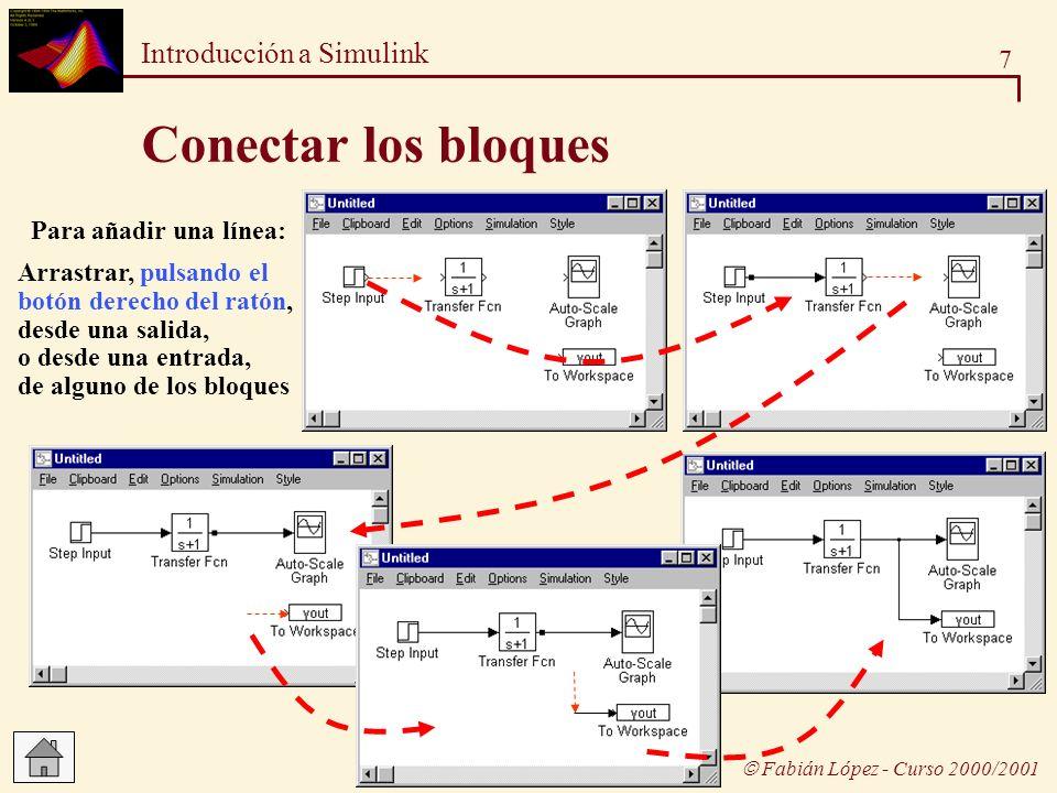 8 Introducción a Simulink Fabián López - Curso 2000/2001 Cambiar el tamaño de los bloques Tras seleccionar el bloque, aparecen en él los puntos, desde los cuales se puede arrastrar para cambiar el tamaño del bloque Posteriormente se pueden mover el bloque para que las líneas de conexión queden rectas