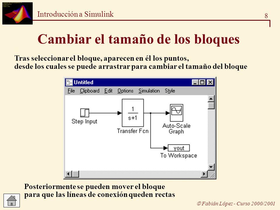8 Introducción a Simulink Fabián López - Curso 2000/2001 Cambiar el tamaño de los bloques Tras seleccionar el bloque, aparecen en él los puntos, desde
