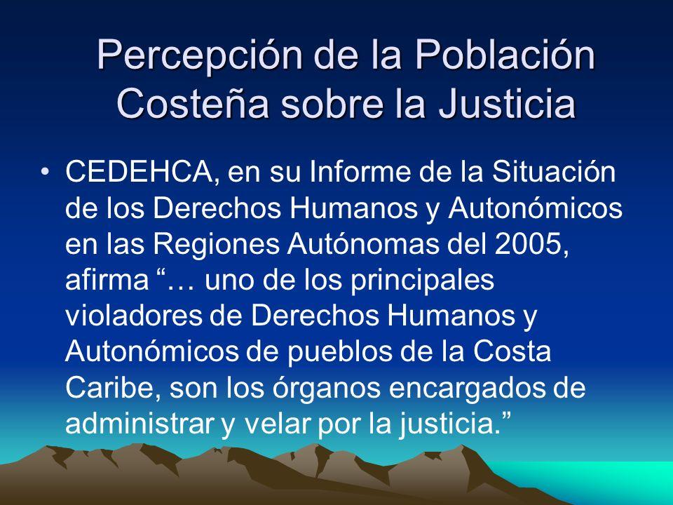 Percepción de la Población Costeña sobre la Justicia CEDEHCA, en su Informe de la Situación de los Derechos Humanos y Autonómicos en las Regiones Autónomas del 2005, afirma … uno de los principales violadores de Derechos Humanos y Autonómicos de pueblos de la Costa Caribe, son los órganos encargados de administrar y velar por la justicia.