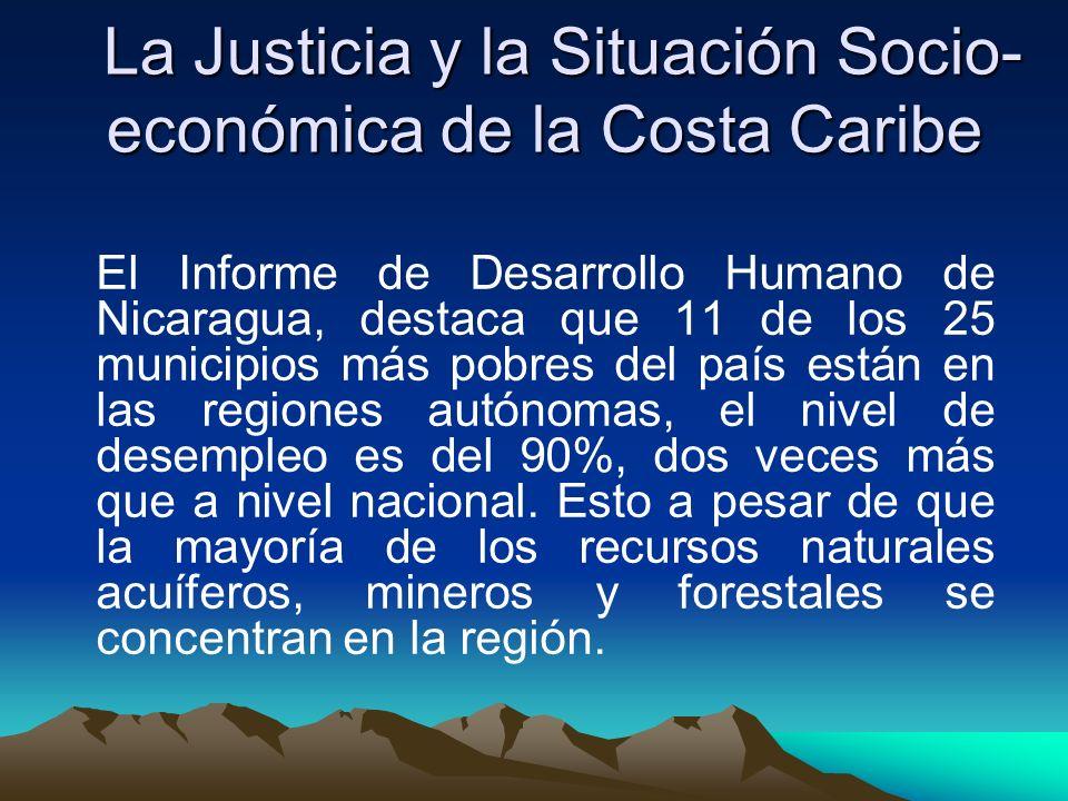 La Justicia y la Situación Socio- económica de la Costa Caribe La Justicia y la Situación Socio- económica de la Costa Caribe El Informe de Desarrollo Humano de Nicaragua, destaca que 11 de los 25 municipios más pobres del país están en las regiones autónomas, el nivel de desempleo es del 90%, dos veces más que a nivel nacional.