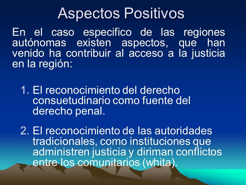 Aspectos Positivos En el caso especifico de las regiones autónomas existen aspectos, que han venido ha contribuir al acceso a la justicia en la región: 1.El reconocimiento del derecho consuetudinario como fuente del derecho penal.