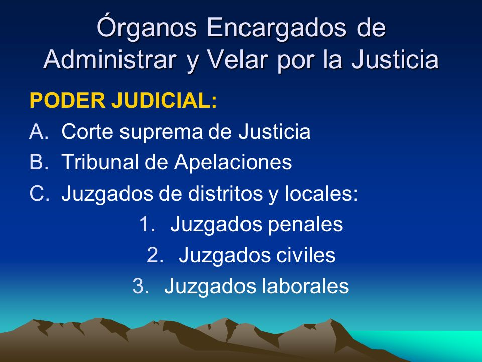 Órganos Encargados de Administrar y Velar por la Justicia PODER JUDICIAL: A.Corte suprema de Justicia B.Tribunal de Apelaciones C.Juzgados de distritos y locales: 1.Juzgados penales 2.Juzgados civiles 3.Juzgados laborales
