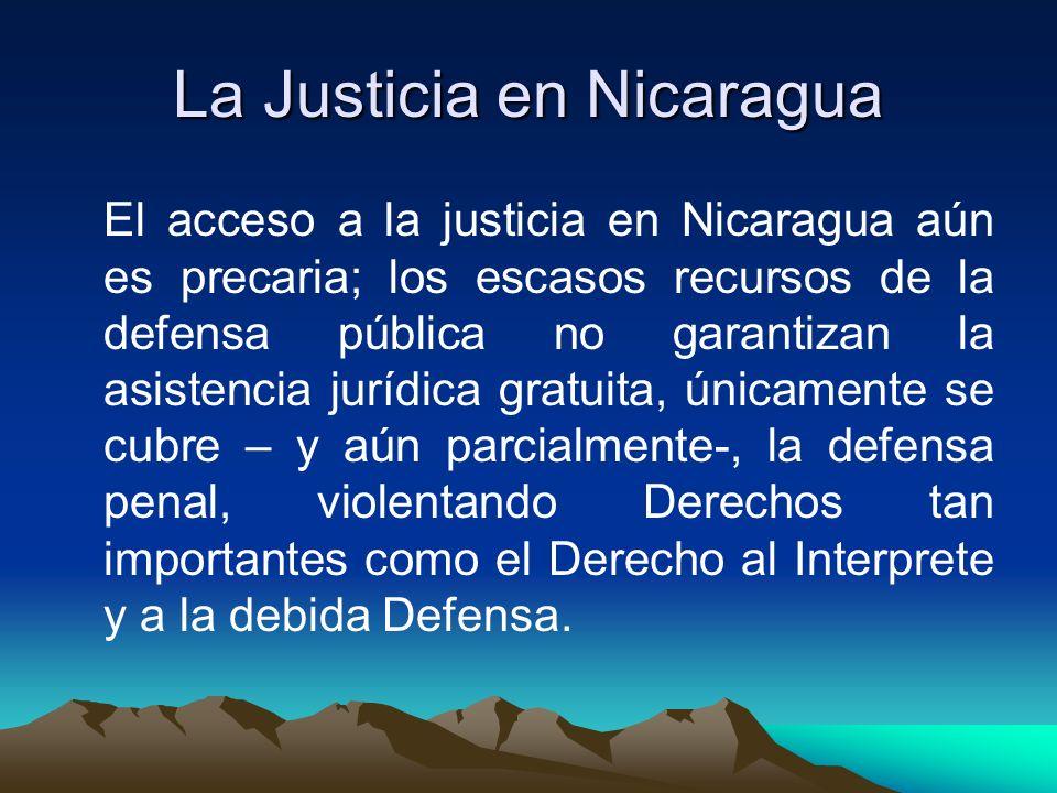 La Justicia en Nicaragua El acceso a la justicia en Nicaragua aún es precaria; los escasos recursos de la defensa pública no garantizan la asistencia jurídica gratuita, únicamente se cubre – y aún parcialmente-, la defensa penal, violentando Derechos tan importantes como el Derecho al Interprete y a la debida Defensa.