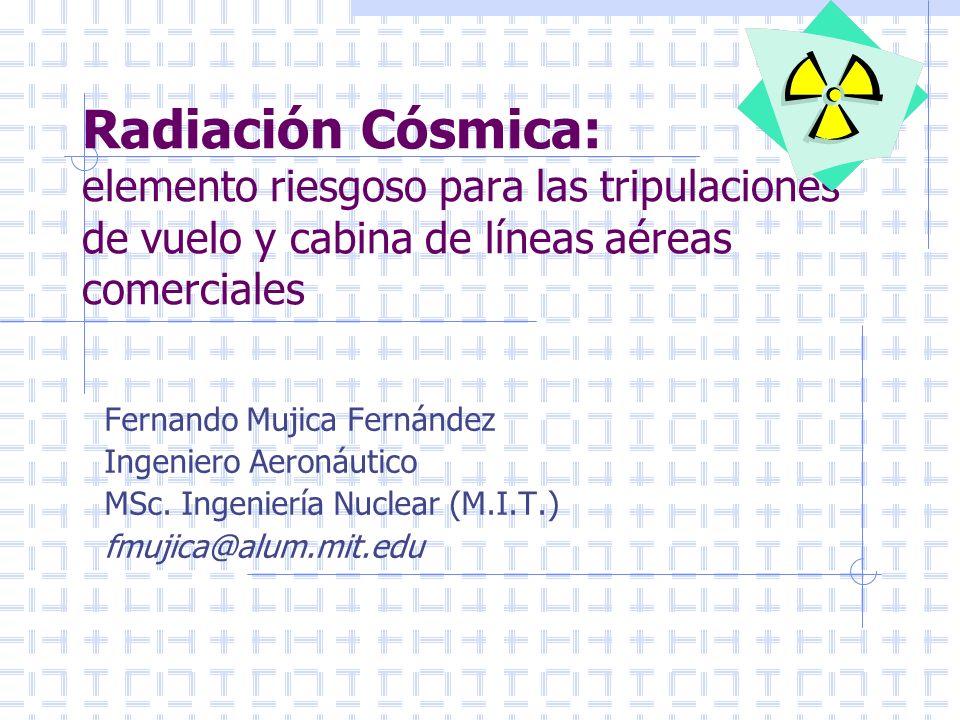 Fernando Mujica Fernádez fmujica@alum.mit.edu Cálculo de Radiación en Vuelo Vuelo SANTIAGO- PUERTO MONTT Tiempo ascenso: 20 minutos Tiempo en ruta a 33.000 pies: 75 minutos Tiempo descenso: 20 minutos DOSIS RECIBIDA : 0.0029 mSv Vuelo PUERTO MONTT-PUNTA ARENAS Tiempo ascenso: 20 minutos Tiempo en ruta a 33.000 pies: 120 minutos Tiempo descenso: 20 minutos DOSIS RECIBIDA : 0.005 mSv
