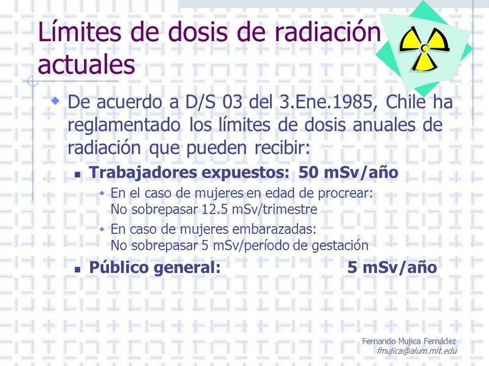 Fernando Mujica Fernádez fmujica@alum.mit.edu Límites de dosis de radiación actuales De acuerdo a D/S 03 del 3.Ene.1985, Chile ha reglamentado los lím